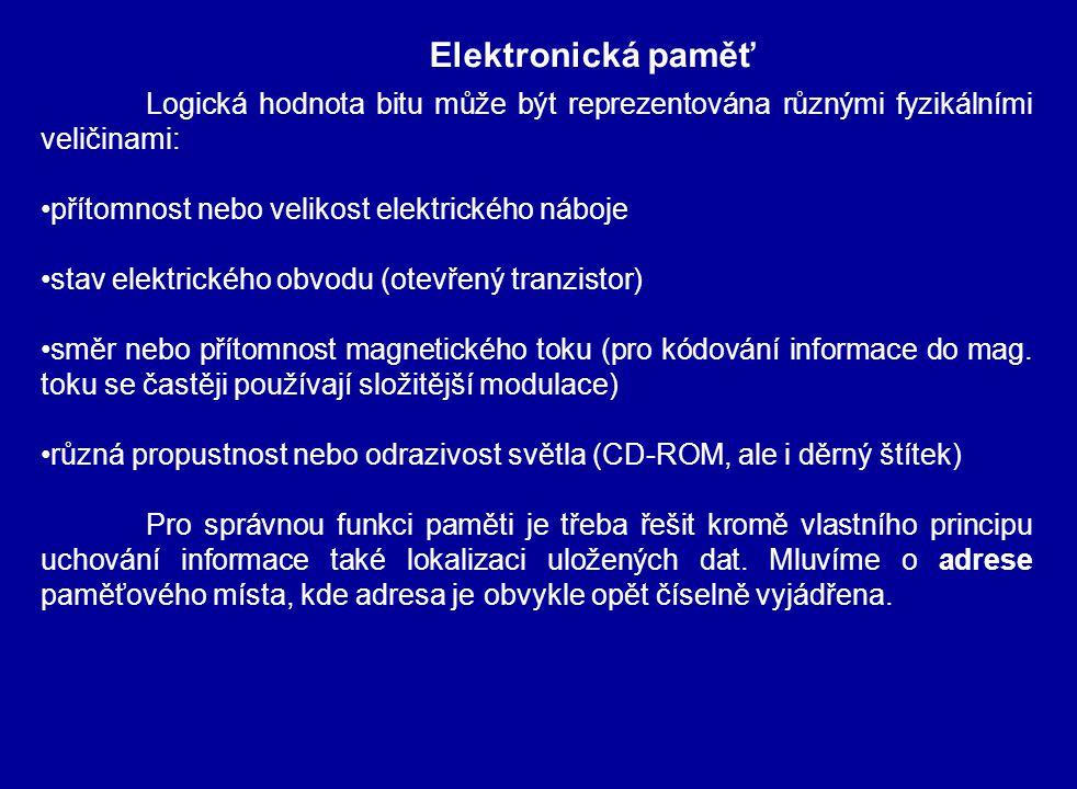 Elektronická paměť Logická hodnota bitu může být reprezentována různými fyzikálními veličinami: přítomnost nebo velikost elektrického náboje stav elektrického obvodu (otevřený tranzistor) směr nebo přítomnost magnetického toku (pro kódování informace do mag.