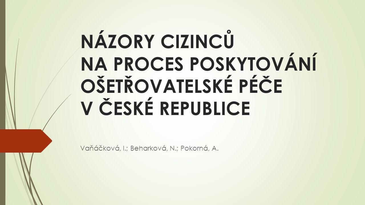 NÁZORY CIZINCŮ NA PROCES POSKYTOVÁNÍ OŠETŘOVATELSKÉ PÉČE V ČESKÉ REPUBLICE Vaňáčková, I.; Beharková, N.; Pokorná, A.