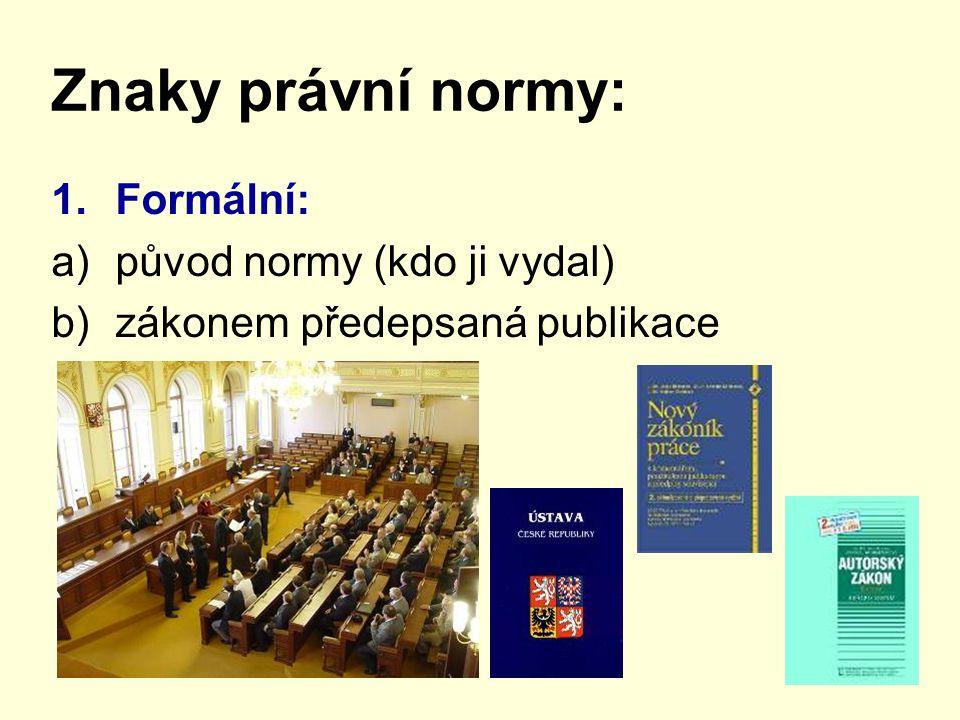 Znaky právní normy: 1.Formální: a)původ normy (kdo ji vydal) b)zákonem předepsaná publikace