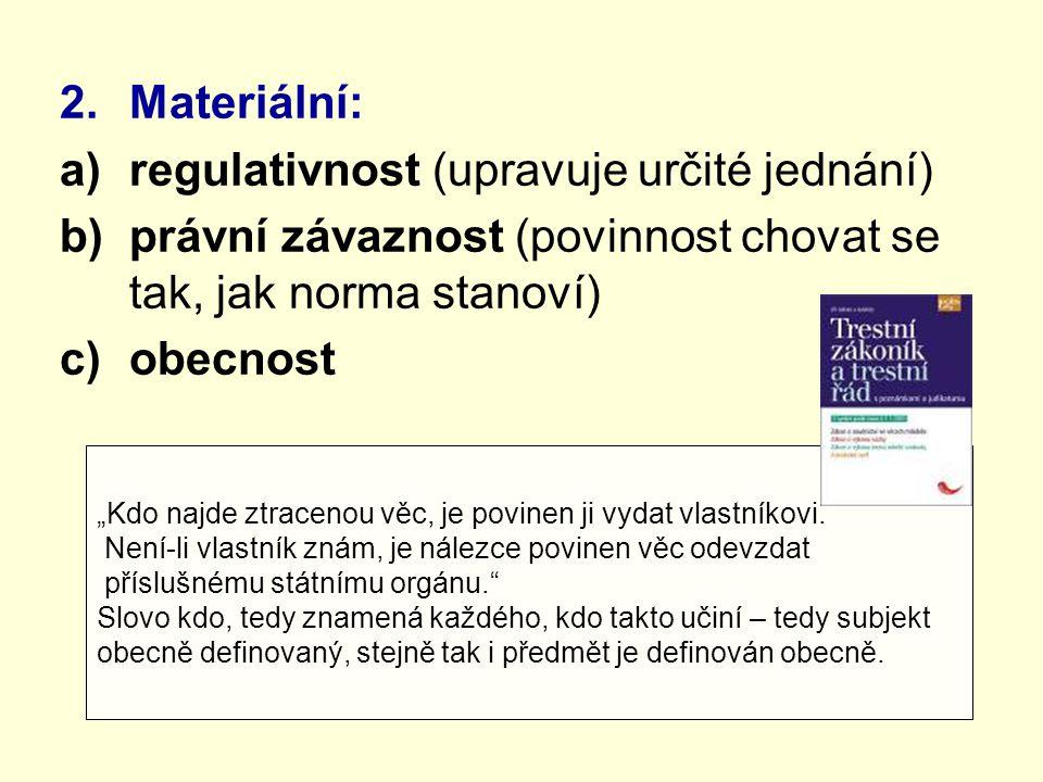"""2.Materiální: a)regulativnost (upravuje určité jednání) b)právní závaznost (povinnost chovat se tak, jak norma stanoví) c)obecnost """"Kdo najde ztracenou věc, je povinen ji vydat vlastníkovi."""