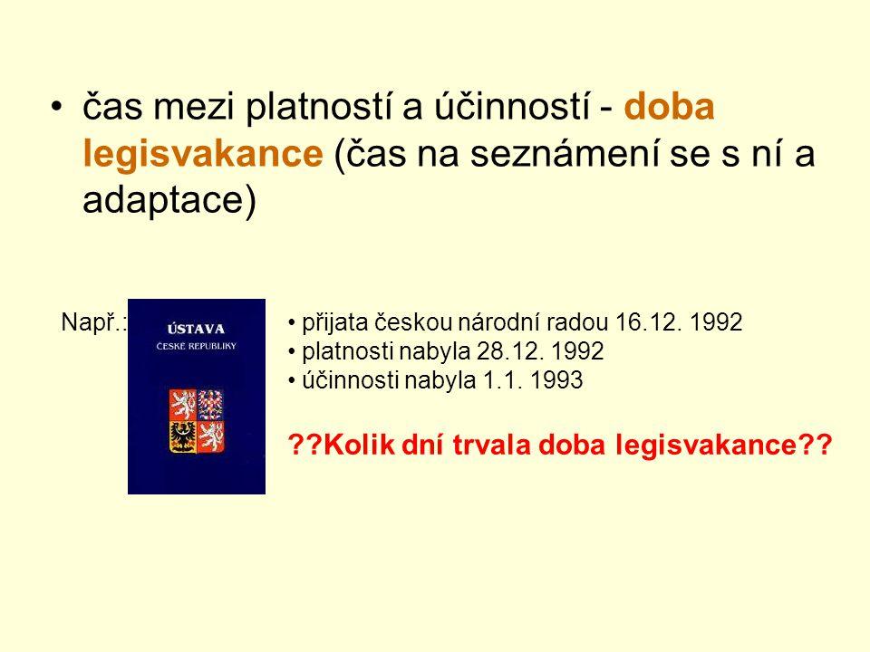 čas mezi platností a účinností - doba legisvakance (čas na seznámení se s ní a adaptace) Např.: přijata českou národní radou 16.12.