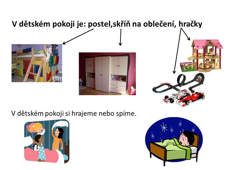 V dětském pokoji je: postel,skříň na oblečení, hračky V dětském pokoji si hrajeme nebo spíme.