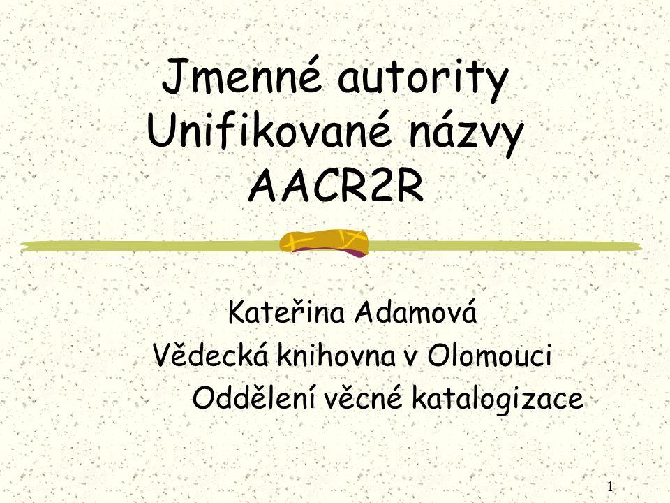 1 Jmenné autority Unifikované názvy AACR2R Kateřina Adamová Vědecká knihovna v Olomouci Oddělení věcné katalogizace