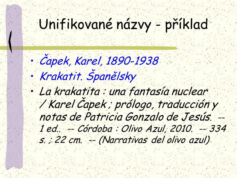 Unifikované názvy - příklad Čapek, Karel, 1890-1938 Krakatit. Španělsky La krakatita : una fantasía nuclear / Karel Čapek ; prólogo, traducción y nota