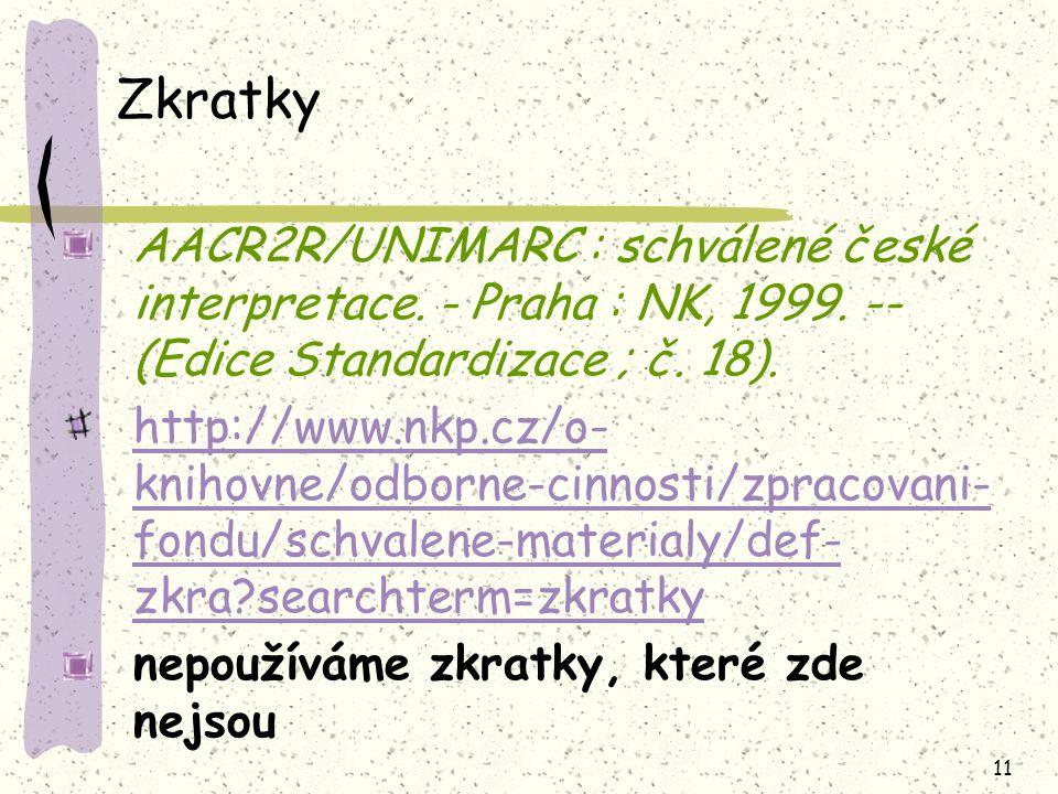 11 Zkratky AACR2R/UNIMARC : schválené české interpretace. - Praha : NK, 1999. -- (Edice Standardizace ; č. 18). http://www.nkp.cz/o- knihovne/odborne-