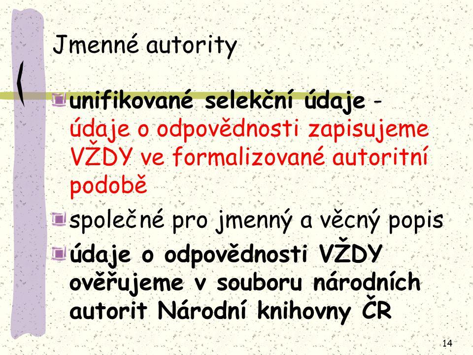 14 Jmenné autority unifikované selekční údaje - údaje o odpovědnosti zapisujeme VŽDY ve formalizované autoritní podobě společné pro jmenný a věcný popis údaje o odpovědnosti VŽDY ověřujeme v souboru národních autorit Národní knihovny ČR