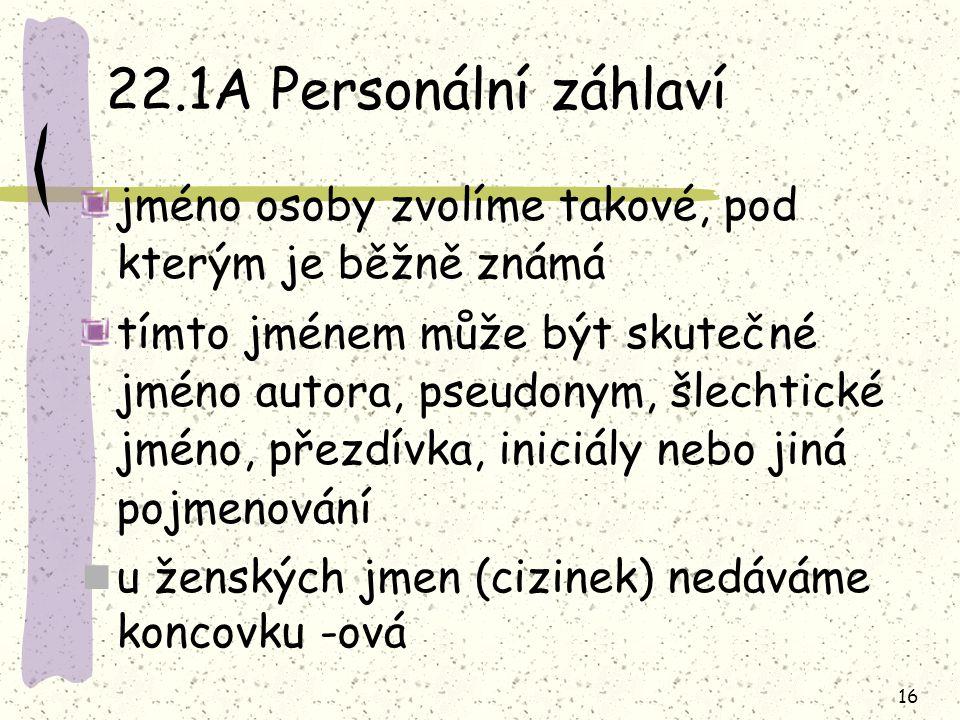 16 22.1A Personální záhlaví jméno osoby zvolíme takové, pod kterým je běžně známá tímto jménem může být skutečné jméno autora, pseudonym, šlechtické jméno, přezdívka, iniciály nebo jiná pojmenování u ženských jmen (cizinek) nedáváme koncovku -ová