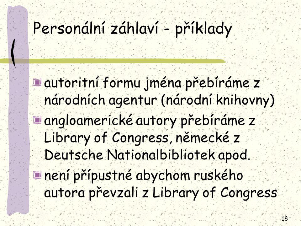 18 Personální záhlaví - příklady autoritní formu jména přebíráme z národních agentur (národní knihovny) angloamerické autory přebíráme z Library of Congress, německé z Deutsche Nationalbibliotek apod.
