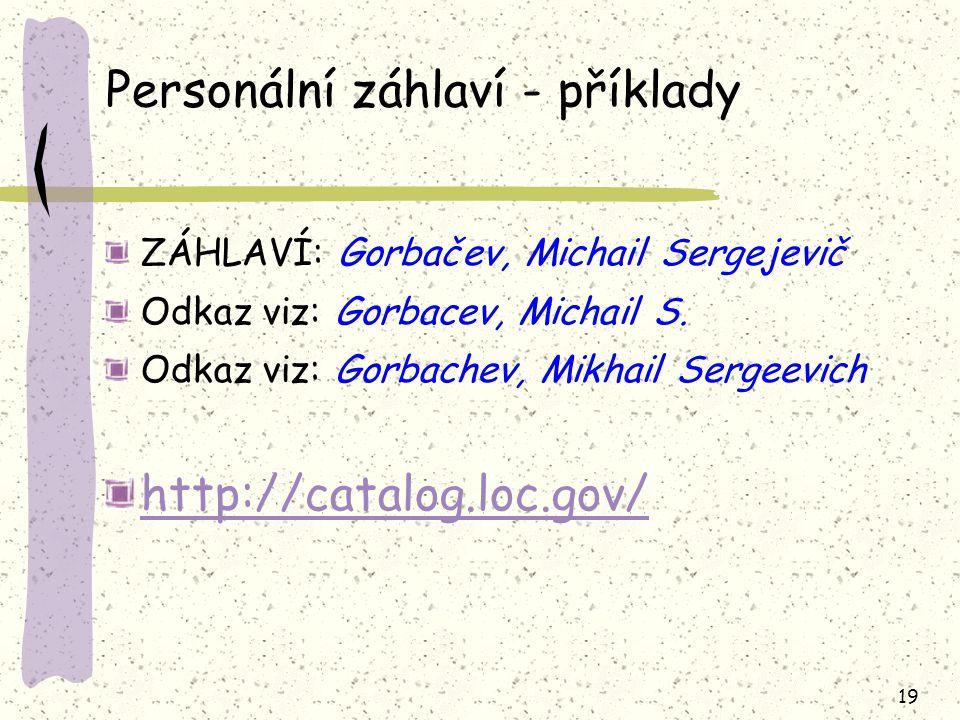 19 Personální záhlaví - příklady ZÁHLAVÍ: Gorbačev, Michail Sergejevič Odkaz viz: Gorbacev, Michail S. Odkaz viz: Gorbachev, Mikhail Sergeevich http:/