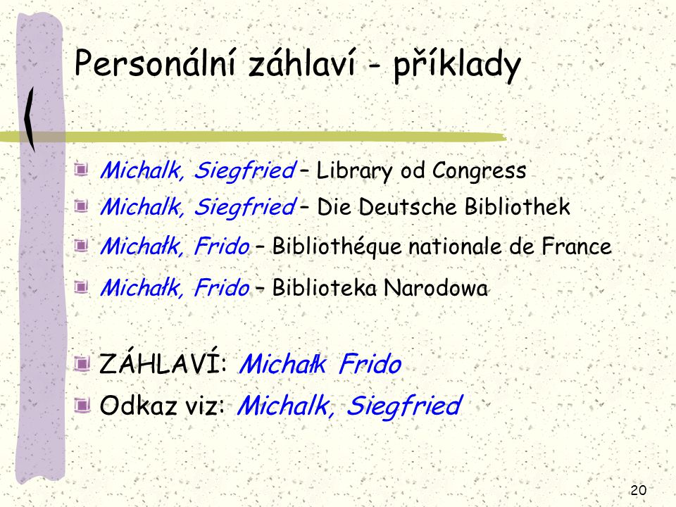 20 Personální záhlaví - příklady Michalk, Siegfried – Library od Congress Michalk, Siegfried – Die Deutsche Bibliothek Micha ł k, Frido – Bibliothéque nationale de France Micha ł k, Frido – Biblioteka Narodowa ZÁHLAVÍ: Micha łk Frido Odkaz viz: Michalk, Siegfried