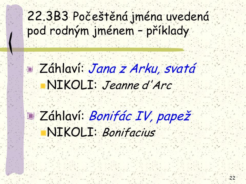 22 22.3B3 Počeštěná jména uvedená pod rodným jménem – příklady Záhlaví: Jana z Arku, svatá NIKOLI: Jeanne d'Arc Záhlaví: Bonifác IV, papež NIKOLI: Bon