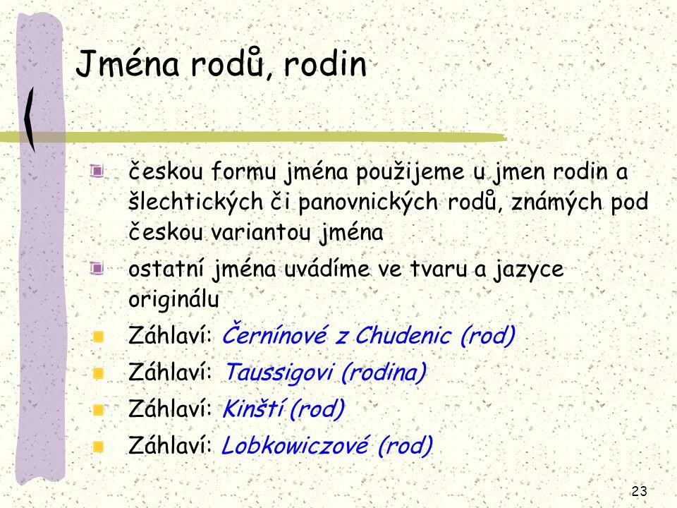 23 Jména rodů, rodin českou formu jména použijeme u jmen rodin a šlechtických či panovnických rodů, známých pod českou variantou jména ostatní jména uvádíme ve tvaru a jazyce originálu Záhlaví: Černínové z Chudenic (rod) Záhlaví: Taussigovi (rodina) Záhlaví: Kinští (rod) Záhlaví: Lobkowiczové (rod)
