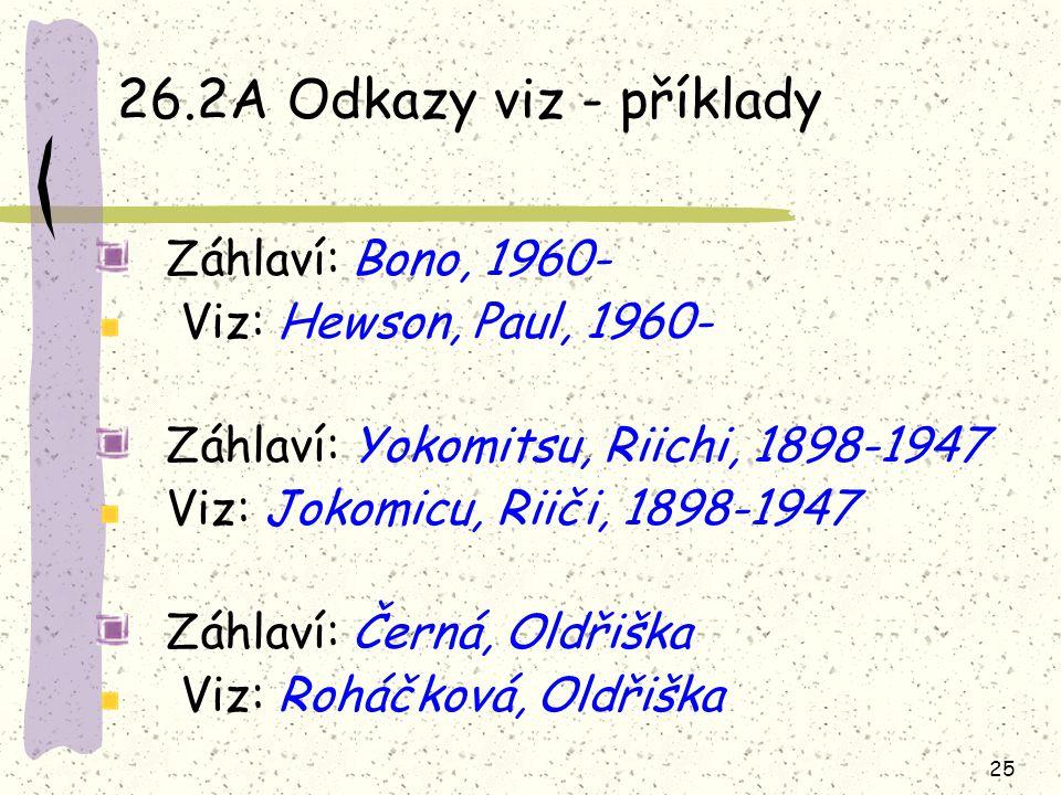 25 26.2A Odkazy viz - příklady Záhlaví: Bono, 1960- Viz: Hewson, Paul, 1960- Záhlaví: Yokomitsu, Riichi, 1898-1947 Viz: Jokomicu, Riiči, 1898-1947 Záhlaví: Černá, Oldřiška Viz: Roháčková, Oldřiška
