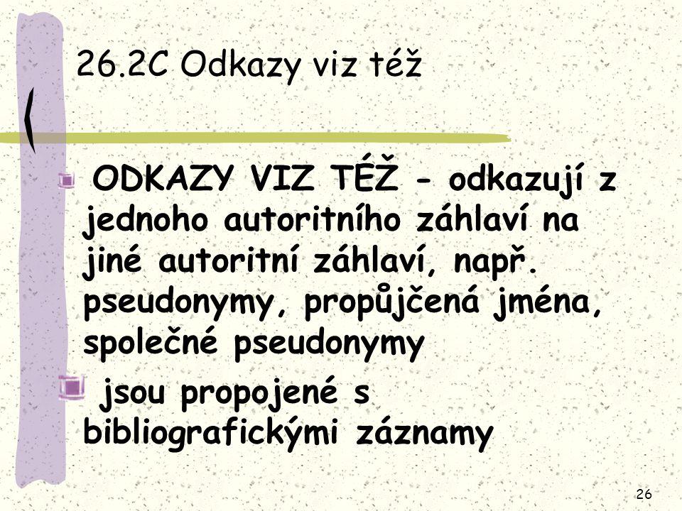 26 26.2C Odkazy viz též ODKAZY VIZ TÉŽ - odkazují z jednoho autoritního záhlaví na jiné autoritní záhlaví, např. pseudonymy, propůjčená jména, společn