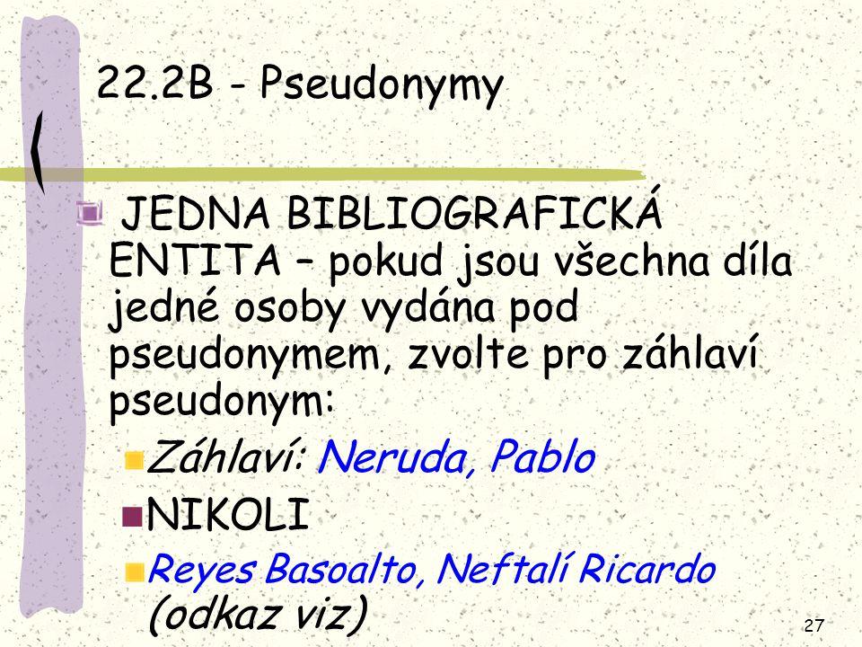 27 22.2B - Pseudonymy JEDNA BIBLIOGRAFICKÁ ENTITA – pokud jsou všechna díla jedné osoby vydána pod pseudonymem, zvolte pro záhlaví pseudonym: Záhlaví: Neruda, Pablo NIKOLI Reyes Basoalto, Neftalí Ricardo (odkaz viz)