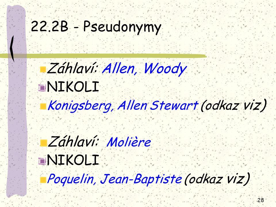 28 22.2B - Pseudonymy Záhlaví: Allen, Woody NIKOLI Konigsberg, Allen Stewart (odkaz viz) Záhlaví: Molière NIKOLI Poquelin, Jean-Baptiste (odkaz viz)