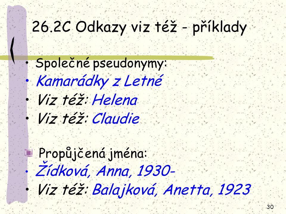 30 26.2C Odkazy viz též - příklady Společné pseudonymy: Kamarádky z Letné Viz též: Helena Viz též: Claudie Propůjčená jména: Žídková, Anna, 1930- Viz