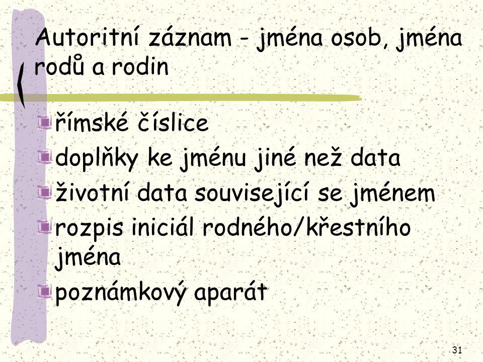31 Autoritní záznam - jména osob, jména rodů a rodin římské číslice doplňky ke jménu jiné než data životní data související se jménem rozpis iniciál rodného/křestního jména poznámkový aparát