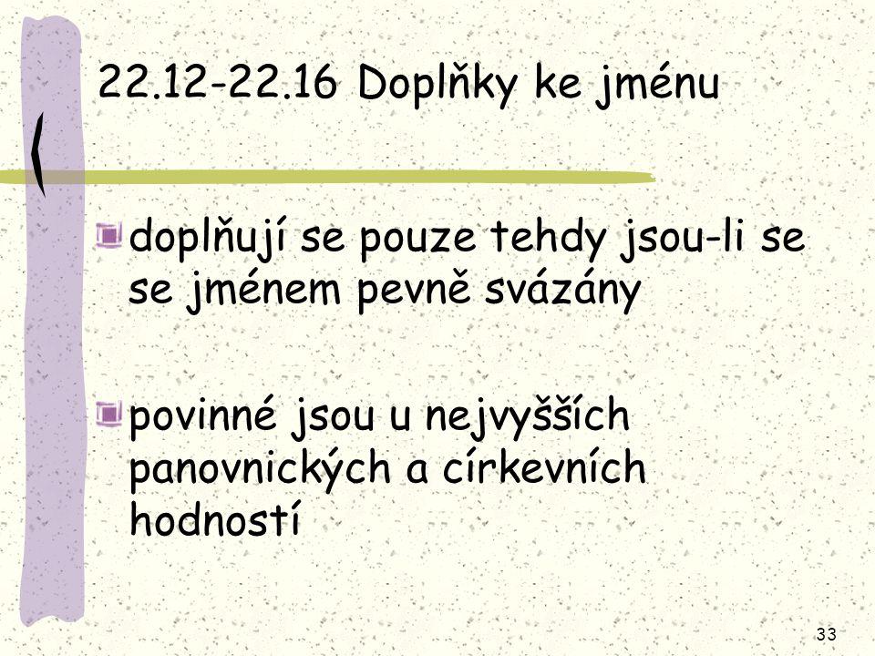 33 22.12-22.16 Doplňky ke jménu doplňují se pouze tehdy jsou-li se se jménem pevně svázány povinné jsou u nejvyšších panovnických a církevních hodností