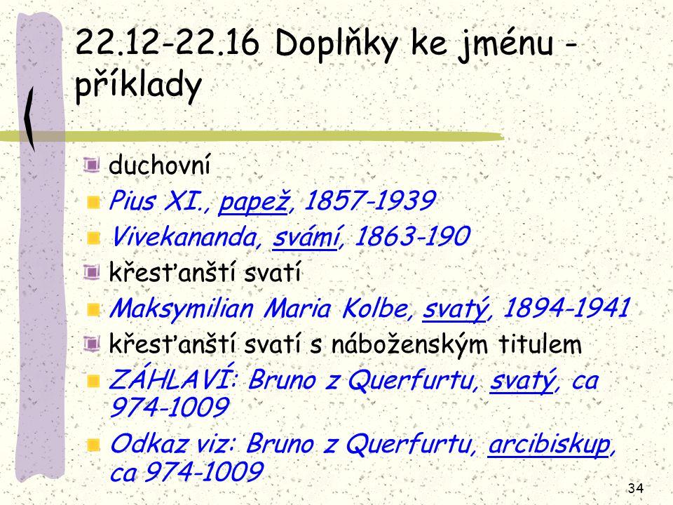 34 22.12-22.16 Doplňky ke jménu - příklady duchovní Pius XI., papež, 1857-1939 Vivekananda, svámí, 1863-190 křesťanští svatí Maksymilian Maria Kolbe, svatý, 1894-1941 křesťanští svatí s náboženským titulem ZÁHLAVÍ: Bruno z Querfurtu, svatý, ca 974-1009 Odkaz viz: Bruno z Querfurtu, arcibiskup, ca 974-1009