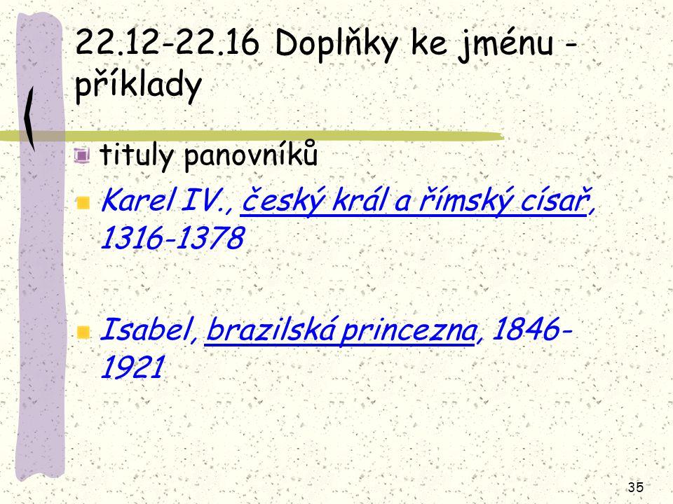 35 22.12-22.16 Doplňky ke jménu - příklady tituly panovníků Karel IV., český král a římský císař, 1316-1378 Isabel, brazilská princezna, 1846- 1921