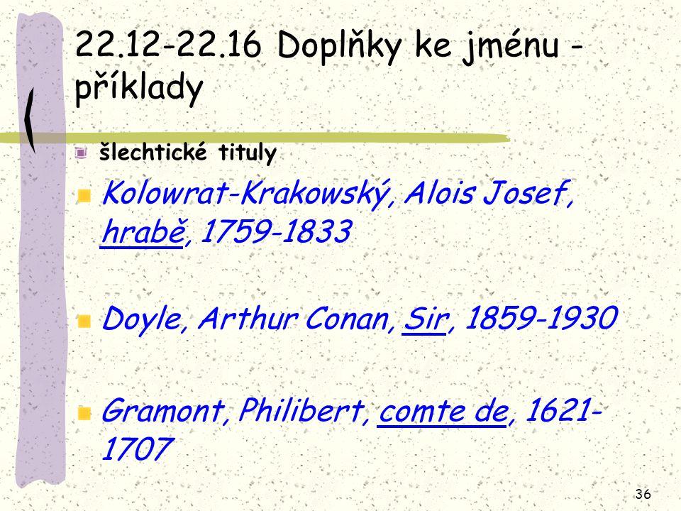 36 22.12-22.16 Doplňky ke jménu - příklady šlechtické tituly Kolowrat-Krakowský, Alois Josef, hrabě, 1759-1833 Doyle, Arthur Conan, Sir, 1859-1930 Gramont, Philibert, comte de, 1621- 1707