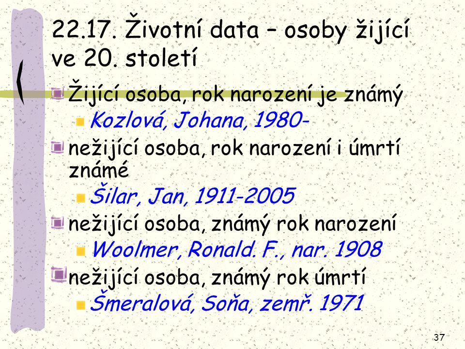 37 22.17. Životní data – osoby žijící ve 20. století Žijící osoba, rok narození je známý Kozlová, Johana, 1980- nežijící osoba, rok narození i úmrtí z