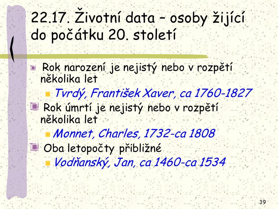 39 22.17. Životní data – osoby žijící do počátku 20. století Rok narození je nejistý nebo v rozpětí několika let Tvrdý, František Xaver, ca 1760-1827