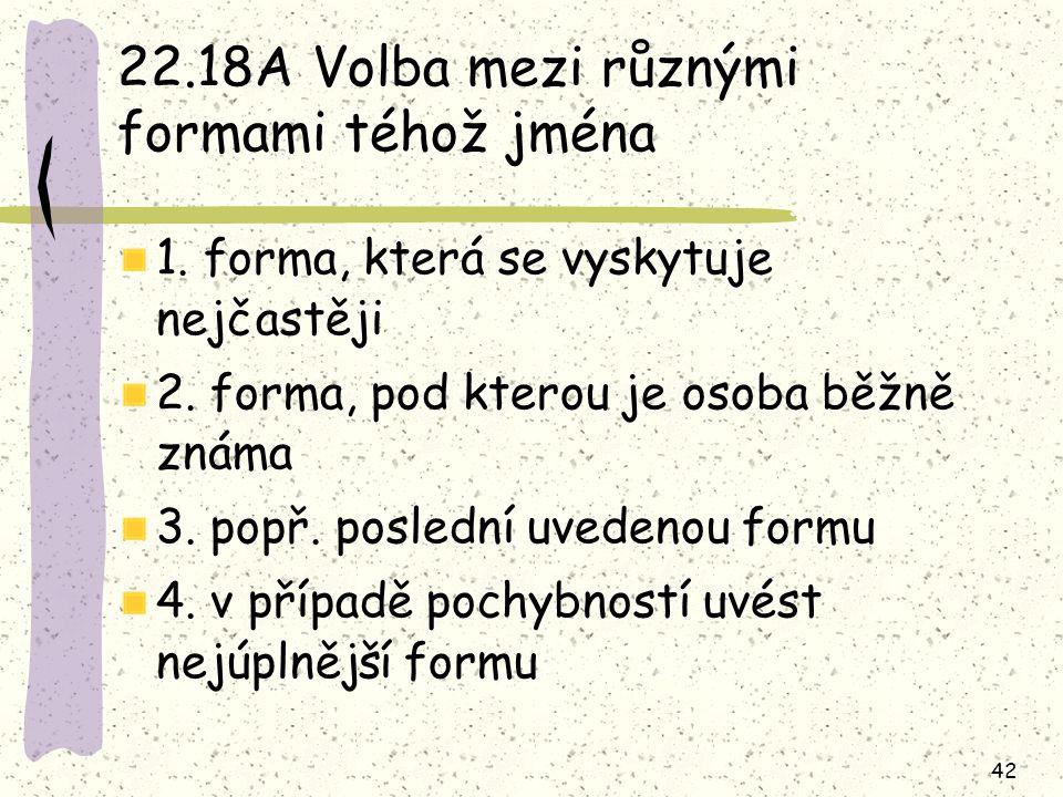 42 22.18A Volba mezi různými formami téhož jména 1. forma, která se vyskytuje nejčastěji 2. forma, pod kterou je osoba běžně známa 3. popř. poslední u