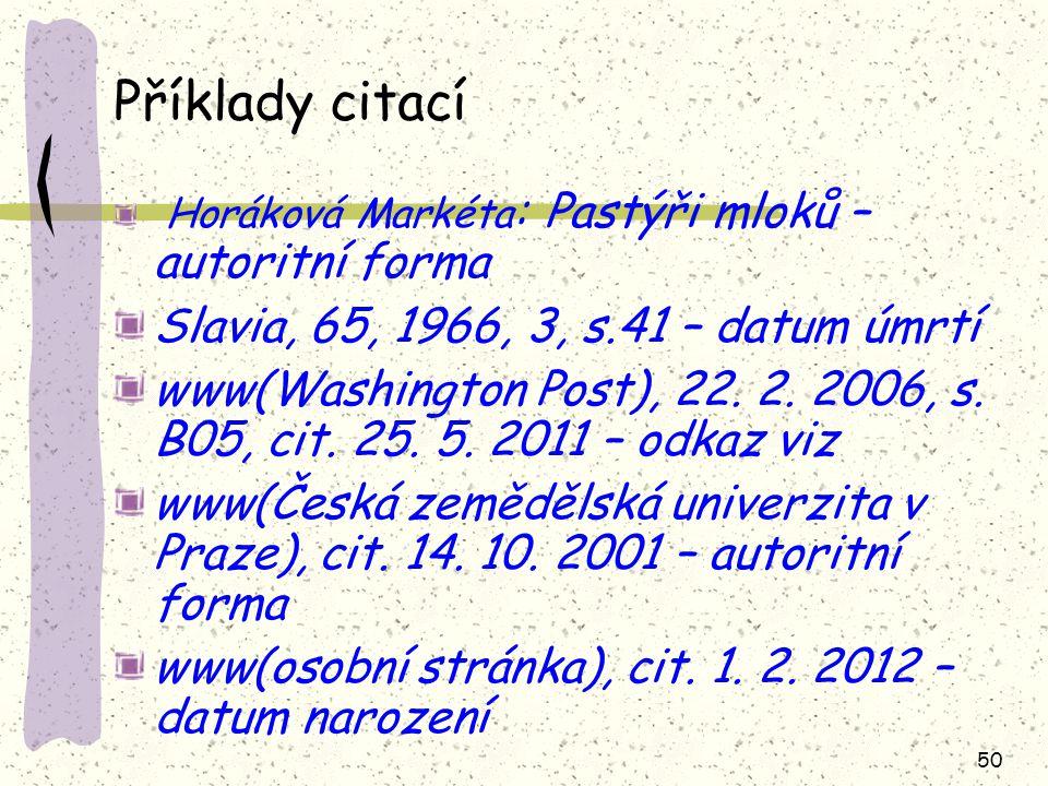 50 Příklady citací Horáková Markéta : Pastýři mloků – autoritní forma Slavia, 65, 1966, 3, s.41 – datum úmrtí www(Washington Post), 22. 2. 2006, s. B0