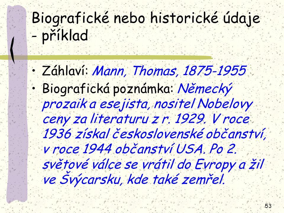 53 Biografické nebo historické údaje - příklad Záhlaví: Mann, Thomas, 1875-1955 Biografická poznámka: Německý prozaik a esejista, nositel Nobelovy cen