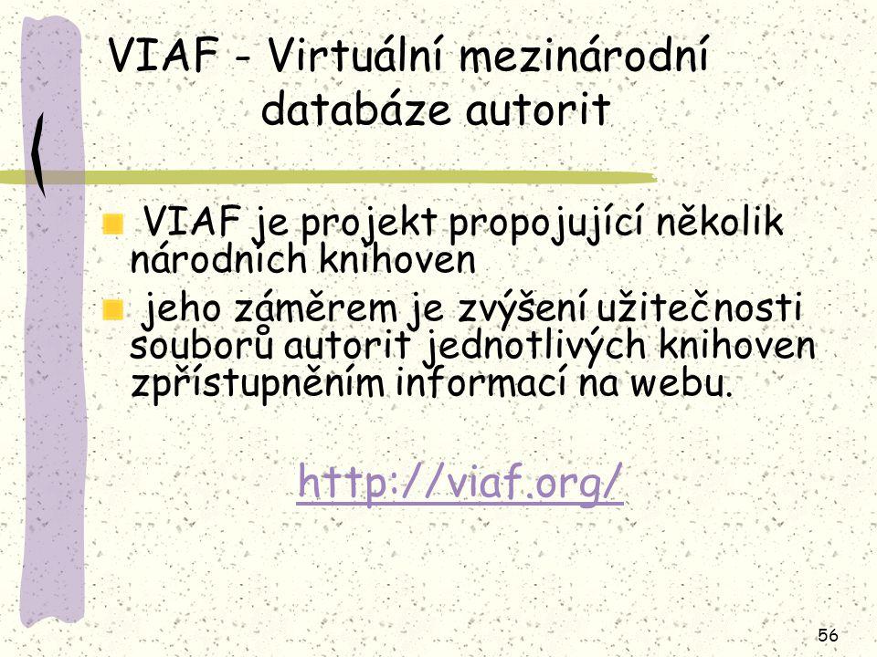 56 VIAF - Virtuální mezinárodní databáze autorit VIAF je projekt propojující několik národních knihoven jeho záměrem je zvýšení užitečnosti souborů autorit jednotlivých knihoven zpřístupněním informací na webu.