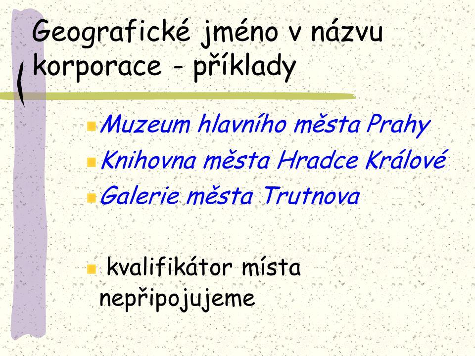 Geografické jméno v názvu korporace - příklady Muzeum hlavního města Prahy Knihovna města Hradce Králové Galerie města Trutnova kvalifikátor místa nepřipojujeme