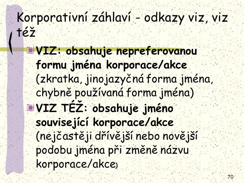 70 Korporativní záhlaví - odkazy viz, viz též VIZ: obsahuje nepreferovanou formu jména korporace/akce (zkratka, jinojazyčná forma jména, chybně používaná forma jména) VIZ TÉŽ: obsahuje jméno související korporace/akce (nejčastěji dřívější nebo novější podobu jména při změně názvu korporace/akce )