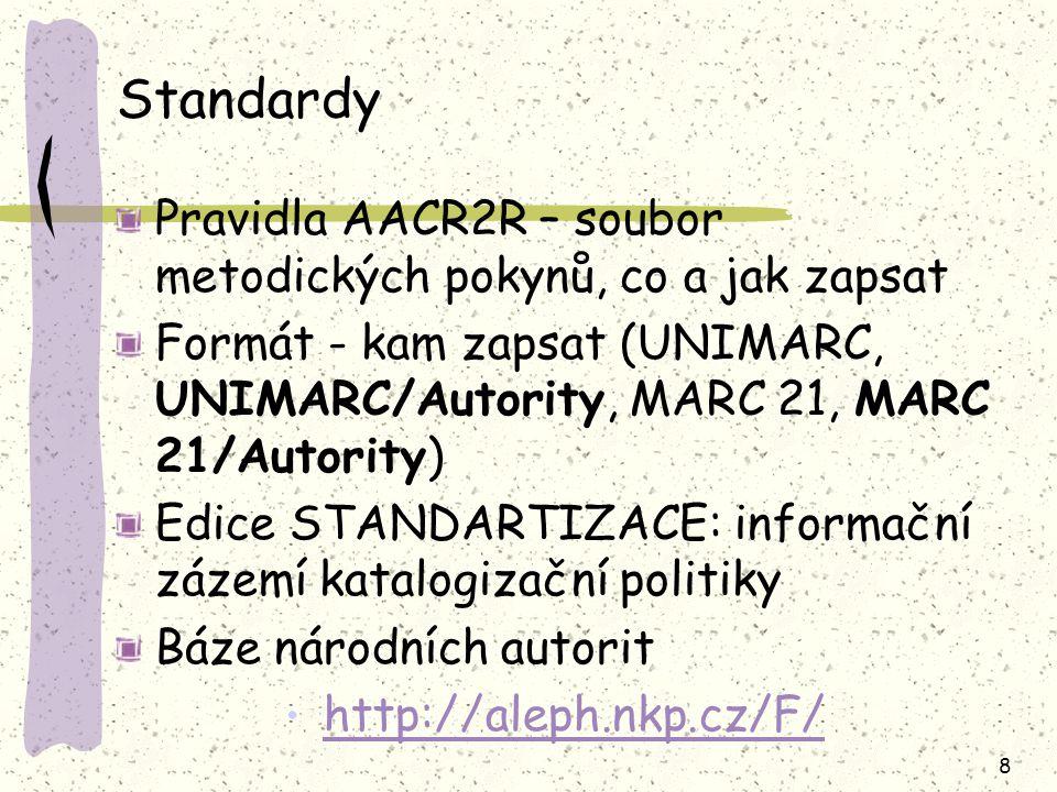 8 Standardy Pravidla AACR2R – soubor metodických pokynů, co a jak zapsat Formát - kam zapsat (UNIMARC, UNIMARC/Autority, MARC 21, MARC 21/Autority)  Edice STANDARTIZACE: informační zázemí katalogizační politiky Báze národních autorit http://aleph.nkp.cz/F/