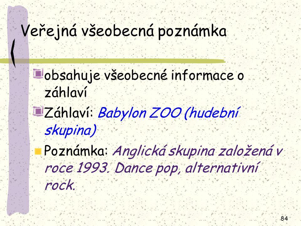 84 Veřejná všeobecná poznámka obsahuje všeobecné informace o záhlaví Záhlaví: Babylon ZOO (hudební skupina) Poznámka: Anglická skupina založená v roce 1993.