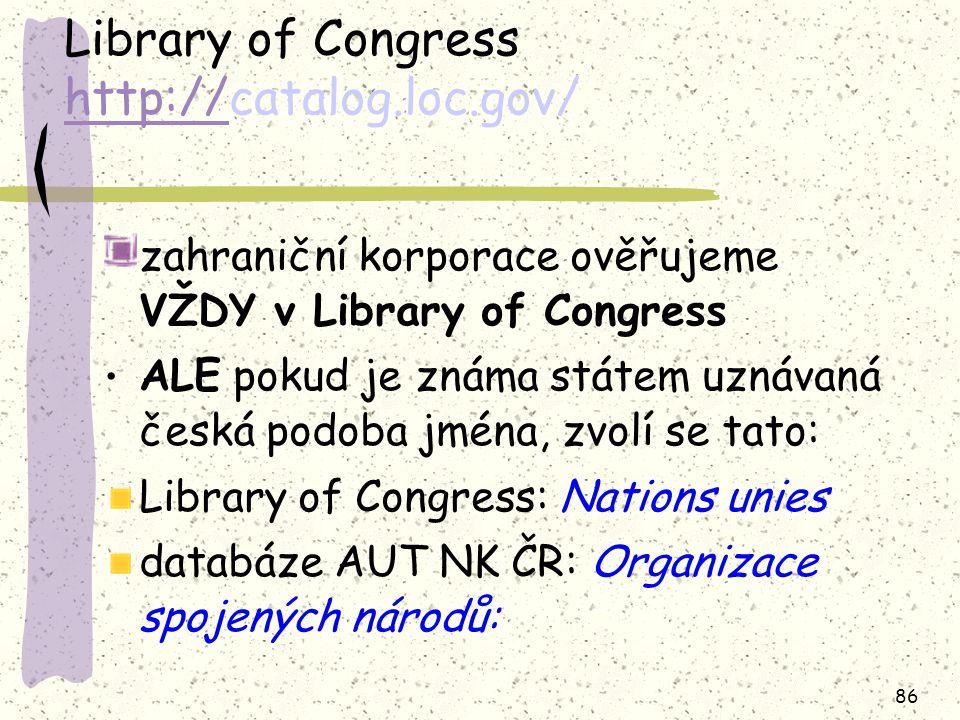 86 Library of Congress http://catalog.loc.gov/ http:// zahraniční korporace ověřujeme VŽDY v Library of Congress ALE pokud je známa státem uznávaná česká podoba jména, zvolí se tato: Library of Congress: Nations unies databáze AUT NK ČR: Organizace spojených národů: