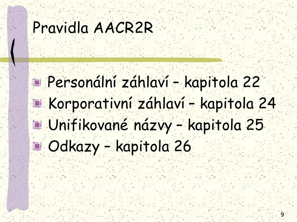 9 Pravidla AACR2R Personální záhlaví – kapitola 22 Korporativní záhlaví – kapitola 24 Unifikované názvy – kapitola 25 Odkazy – kapitola 26