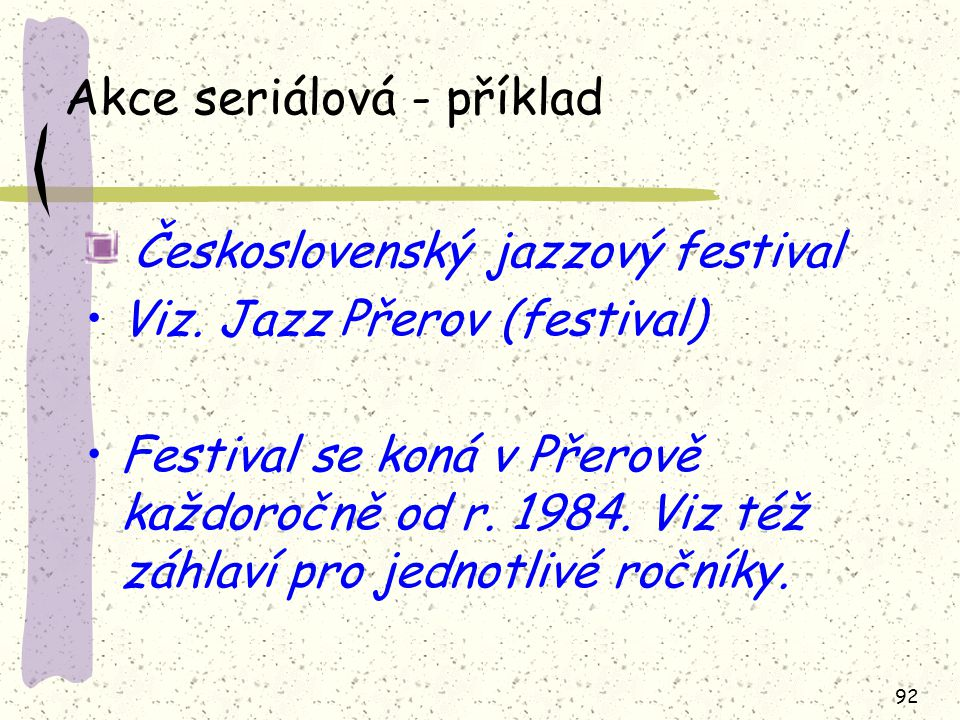 92 Akce seriálová - příklad Československý jazzový festival Viz. Jazz Přerov (festival) Festival se koná v Přerově každoročně od r. 1984. Viz též záhl