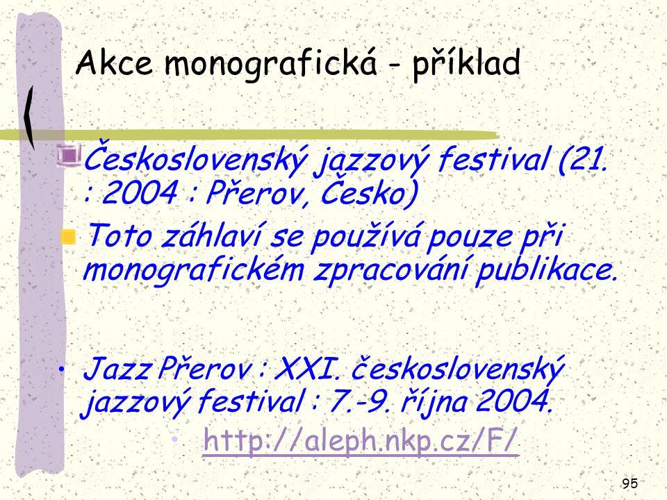 95 Akce monografická - příklad Československý jazzový festival (21. : 2004 : Přerov, Česko) Toto záhlaví se používá pouze při monografickém zpracování