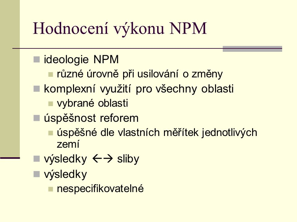 Hodnocení výkonu NPM ideologie NPM různé úrovně při usilování o změny komplexní využití pro všechny oblasti vybrané oblasti úspěšnost reforem úspěšné