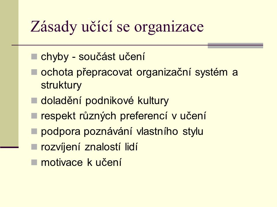 Zásady učící se organizace chyby - součást učení ochota přepracovat organizační systém a struktury doladění podnikové kultury respekt různých preferen