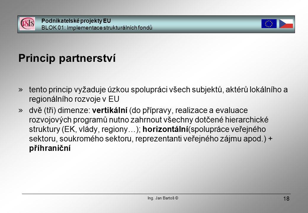 18 Princip partnerství » tento princip vyžaduje úzkou spolupráci všech subjektů, aktérů lokálního a regionálního rozvoje v EU » dvě (tři) dimenze: vertikální (do přípravy, realizace a evaluace rozvojových programů nutno zahrnout všechny dotčené hierarchické struktury (EK, vlády, regiony…); horizontální(spolupráce veřejného sektoru, soukromého sektoru, reprezentanti veřejného zájmu apod.) + příhraniční Podnikatelské projekty EU BLOK 01: Implementace strukturálních fondů Ing.