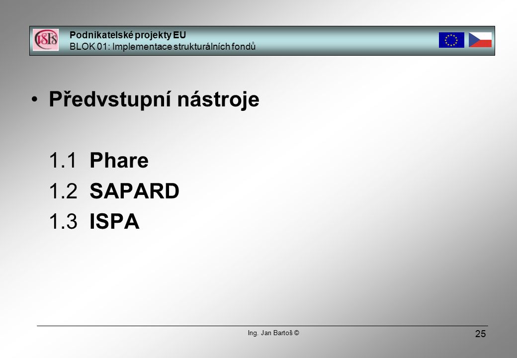 25 Předvstupní nástroje 1.1 Phare 1.2 SAPARD 1.3 ISPA Podnikatelské projekty EU BLOK 01: Implementace strukturálních fondů Ing.