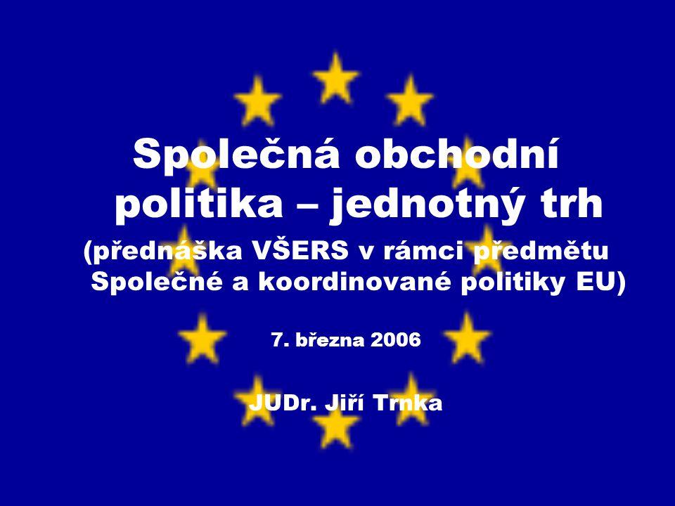 Společná obchodní politika – jednotný trh (přednáška VŠERS v rámci předmětu Společné a koordinované politiky EU) 7. března 2006 JUDr. Jiří Trnka