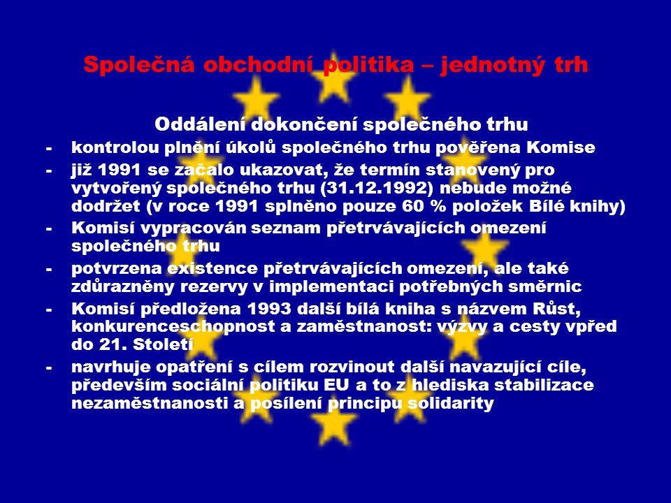 Společná obchodní politika – jednotný trh Současný stav jednotného trhu -jednotný trh není dosud úplně dokončen -stále nejsou splněny všechny cíle stanovené v rámci tohoto projektu -Komise tedy stále sleduje a vyhodnocuje plnění úkolů formulovaných v polovině 80.let -aktuální stav plnění zásad Bílé knihy – průměr EU 98,2% (nejlépe Finsko, Dánsko, Švédsko nad 99%, nejhůře Francie, Řecko, Irsko cca.