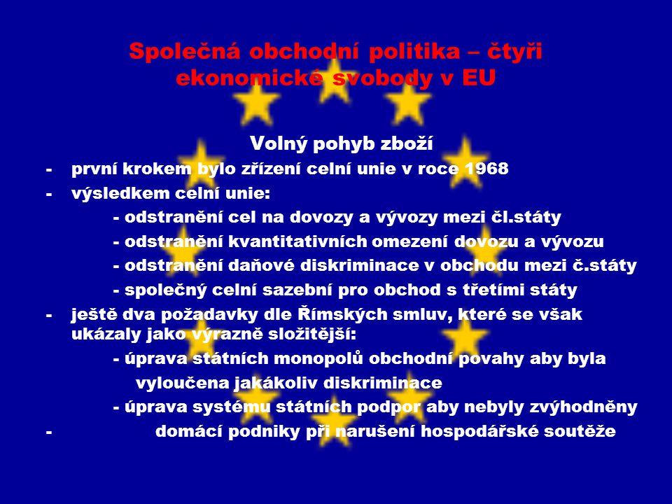 Společná obchodní politika – čtyři ekonomické svobody v EU Volný pohyb zboží -zakázat nebo omezit dovoz nebo tranzit zboží: - ohrožena veřejná mravnost či veřejný pořádek - ohrožena zdraví a život lidí a zvířat - ochrana národních kulturních památek - ochrana průmyslového a obchodního tajemství -největší potíže z toho, že státy s poukazem na veřejnou ochranu či ohrožení zdraví a života lidí a zvířat trvaly na splnění specifických národních předpisů – omezení obchodu -až od 1993 odstranění fyzických překážek na hranicích mezi členskými státy -složitější však odstraňování technickým překážek obchodu -technické bariéry a předpisy týkající se tisíců výrobků -výrobce tak musel přizpůsobovat výrobek normám státu kam jej vyvážel, což výrobu zdražovalo, zpomalovalo růst produktivity a omezovalo konkurenci