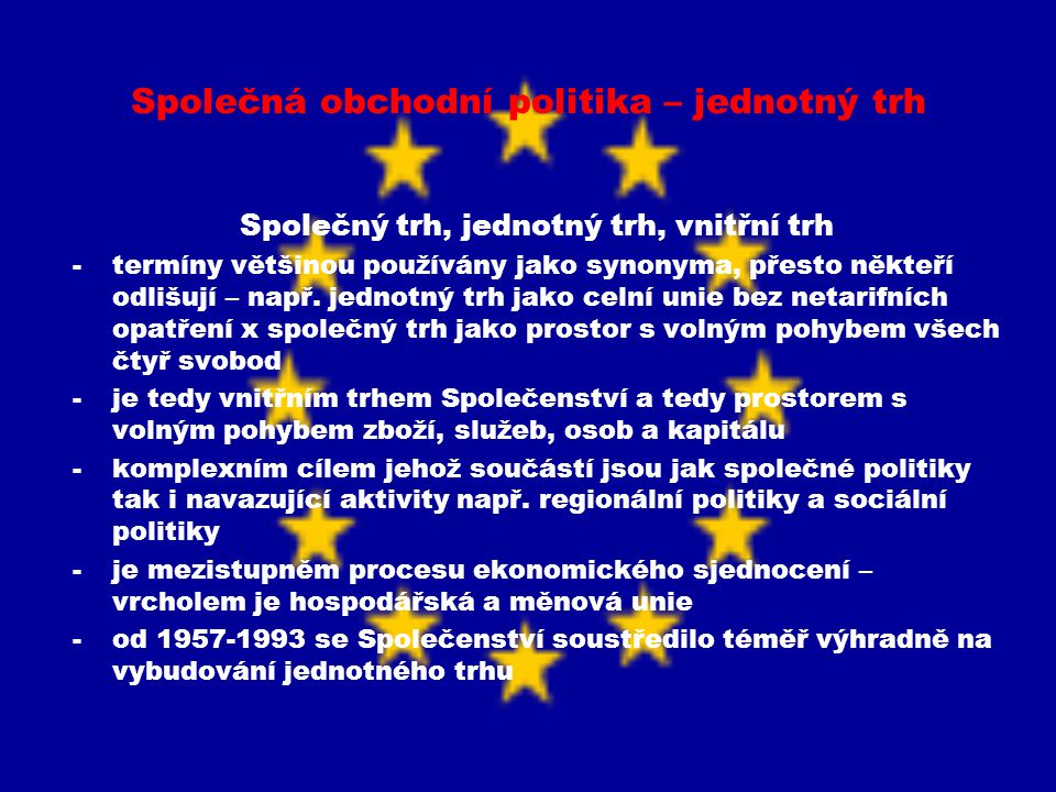Společná obchodní politika – jednotný trh Společný trh, jednotný trh, vnitřní trh -stupně ekonomické integrace: - zóna volného obchodu (zrušení tarifní i kvantitativních omezení mezi dvě a více státy, vnější zachovány vlastní) - celní unie (navíc společný vnější celní sazebník) - společný trh (volný pohyb osob, zboží, služeb a kapitálu) - měnová unie (doplnění o společnou měnu) - hospodářská unie (jednotný daňový systém, plná integrace členských států v nadnárodních orgánech odpovědných za vytváření společné hospodářské politiky) -již ESUO směřovalo ke společnému trhu -za výchozí stupeň ekonomické integrace považována celní unie (nikoli již zóna volného obchodu, pozitivní zkušenosti z fungování ESUO) -zvýšení produkce, produktivity práce, snížení cen a další výhody plynoucí z odstranění veškerých omezení