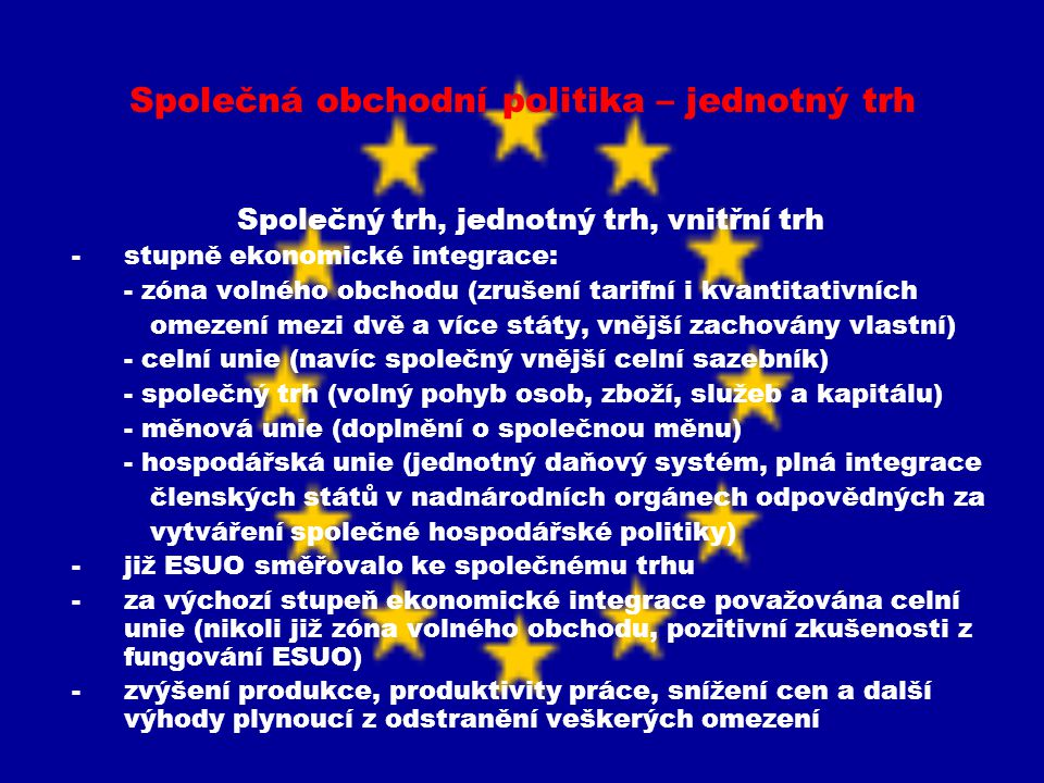 Společná obchodní politika – jednotný trh Vytváření jednotného trhu na základě společné obchodní politiky -základním krokem vybudování společného trhu bylo vytvoření celní unie – Smlouva o EHS program procentuálního snižování cel a celních sazebníků (A-E pro konkrétní výrobky) -vytvoření celní unie k 1.7.1968 -cíl vytvořit společný trh ve Smlouvě o EHS -základním nástrojem koncepce společného trhu byla společná obchodní politika -předpoklady vedoucí k vytvoření společného trhu: - odstranění celních poplatků a kvantitativních omezení při dovozu a vývozu zboží mezi členskými státy - zavedení společného celního sazebníku a společné obchodní politiky vůči třetím státům - zrušení překážek volného pohybu osob, služeb a kapitálu - zavedení nenarušované soutěže na společném trhu - sbližování vnitrostátních právních řádů -dva způsoby k řešení situace – a) navzájem uznávat národní technické požadavky na výroby, b) harmonizací sjednotit odlišné technické předpisy -vzájemné uznávání rozšířeno díky rozhodnutí ESD ve věci Cassis de Dijon – výrobek legálně vyrobený a uvedený na trh v jednom čl.státě musí mít možnost přístupu na trhy v ostatních čl.státech bez ohledu na to zda odpovídá předpisům stanoveným těmito státy -použití principu vzájemného uznávání není možné u velice podstatných rozdílů mezi národními úpravami členských států – řešeno sjednocením technických požadavků tj.