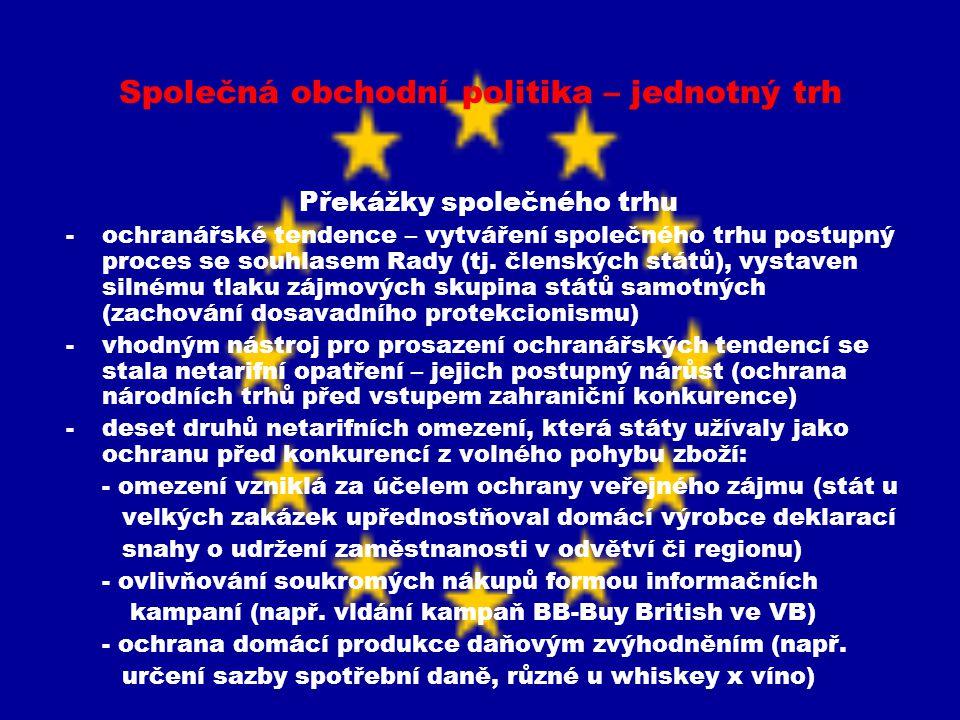 Společná obchodní politika – jednotný trh Překážky společného trhu -další druhy netarifních opatření: - slučování subjektů působících v daném odvětví (odstranění konkurence, rozdělení trhu a následně úprava cen) - cílené státní dotace - zavedení znesnadňujících administrativních opatření při dovozu - stanovení národních kvót na produkci - realizace diferencované politiky pomoci třetím zemím - odlišná měnová politika čl.zemí (jen do zavedení eura) - vytváření různých technických norem a standardů (nejběžnější netarifní omezení, např.